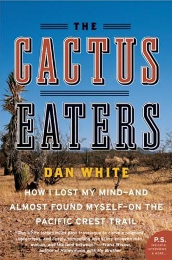 The Cactus Eaters - How I Lost My Mind—and Almost Found Myself—on the Pacific Crest Trail ebook by Dan White