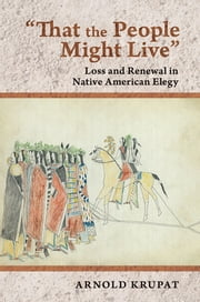 """That the People Might Live"" - Loss and Renewal in Native American Elegy ebook by Arnold Krupat"