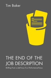 The End of the Job Description - Shifting From a Job-Focus To a Performance-Focus ebook by Tim Baker