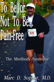To Be or Not to Be... Pain-Free - The Mindbody Syndrome ebook by John E. Sarno, Marc D. Sopher, Richard Evans