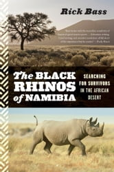 The Black Rhinos of Namibia - Searching for Survivors in the African Desert ebook by Rick Bass