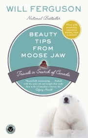 Beauty Tips from Moose Jaw - Travels in Search of Canada ebook by Will Ferguson