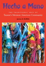 Hecho a Mano - The Traditional Arts of Tucson's Mexican American Community ebook by James Griffith