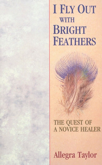 I Fly Out With Bright Feathers - The Quest of a Novice Healer ebook by Allegra Taylor