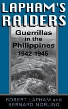 Lapham's Raiders - Guerrillas in the Philippines, 1942-1945 eBook by Robert Lapham, Bernard Norling