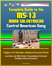 Complete Guide to the MS-13 Mara Salvatrucha Central American Gang: Origins in El Salvador, National Security Threat, Los Zetas and 18th Street, Transnational Criminals, Possible Links to Terrorism ebook by Progressive Management