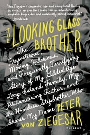 The Looking Glass Brother - The Preposterous, Moving, Hilarious, and Frequently Terrifying Story of My Gilded Age Long Island Family, My Philandering Father, and the Homeless Stepbrother Who Shares My Name ebook by Peter von Ziegesar
