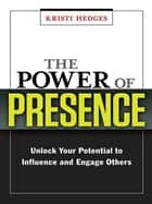 The Power of Presence - Unlock Your Potential to Influence and Engage Others ebook by Kristi HEDGES