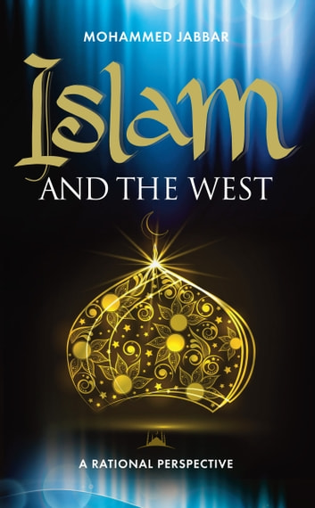Islam and the West - Throwing new light on one of the greatest issues facing the world today ebook by Mohammed Jabbar