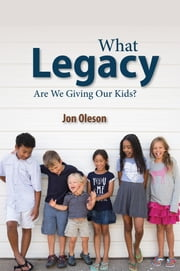 What Legacy Are We Giving Our Kids? eBook von Jon Oleson