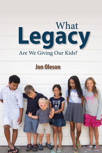 What Legacy Are We Giving Our Kids? ebook by Jon Oleson