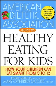 The American Dietetic Association Guide to Healthy Eating for Kids - How Your Children Can Eat Smart from Five to Twelve ebook by American Dietetic Association (ADA),Jodie Shield M.Ed., R.D,Mary Catherine Mullen M.S., R.D