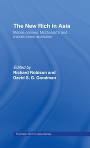 The New Rich in Asia - Mobile Phones, McDonald's and Middle Class Revolution ebook by Richard Robison,David Goodman