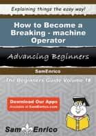 How to Become a Breaking-machine Operator ebook by Sherrie Burdick