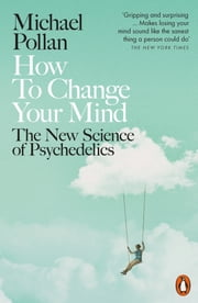 How to Change Your Mind - The New Science of Psychedelics ebook by Michael Pollan