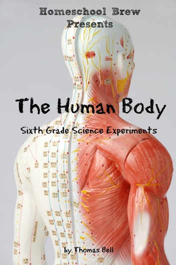The Human Body - Sixth Grade Science Experiments ebook by Thomas Bell