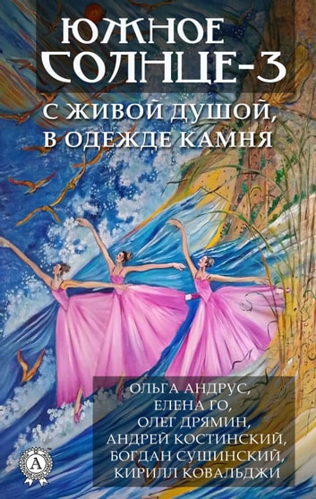 Южное солнце-3. С живой душой, в одежде камня ebook by Ольга Андрус,Елена Го,Олег Дрямин,Андрей Костинский,Богдан Сушинский,Кирилл Ковальджи