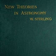 New Theories in Astronomy (Illustrated) ebook by Willam Stirling