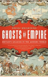 Ghosts of Empire - Britain's Legacies in the Modern World ebook by Kwasi Kwarteng
