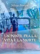 Un ponte tra la vita e la morte ebook by Silvia Brown