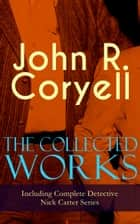 The Collected Works of John R. Coryell (Including Complete Detective Nick Carter Series) - The Crime of the French Café, Nick Carter's Ghost Story, The Mystery of St. Agnes' Hospital, The Solution of a Remarkable Case, With Links of Steel, A Woman at Bay & The Great Spy System eBook by John R. Coryell