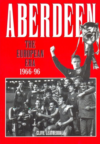 Aberdeen: The European Era 1966-1996 ebook by Clive Leatherdale
