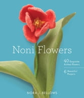 Noni Flowers - 40 Exquisite Knitted Flowers ebook by Nora Bellows