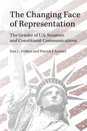 The Changing Face of Representation - The Gender of U.S. Senators and Constituent Communications ebook by Kim Fridkin,Patrick Kenney