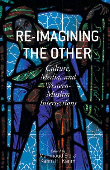 Re-Imagining the Other - Culture, Media, and Western-Muslim Intersections ebook by
