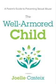 The Well-Armored Child - A Parent's Guide to Preventing Sexual Abuse ebook by Joelle Casteix