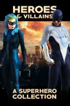 Heroes & Villains - A Superhero Collection ebook by Trish Heinrich, Jeremy Flagg, Michael Bailey,...