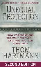 "Unequal Protection - How Corporations Became """"People"""" -- and How You Can Fight Back eBook by Thom Hartmann"