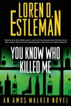 You Know Who Killed Me - An Amos Walker Novel ebook by Loren D. Estleman