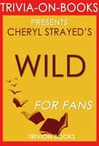 Wild: From Lost to Found on the Pacific Crest Trail by Cheryl Strayed (Trivia-On-Books) ebook by Trivion Books