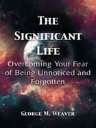 The Significant Life ebook by George M. Weaver