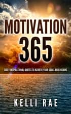 Motivation 365: Daily Inspirational Quotes to Achieve Your Goals and Dreams ebook by Kelli Rae