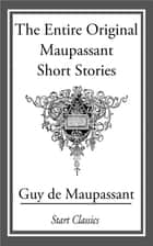 The Entire Original Maupassant Short ebook by Guy de Maupassant