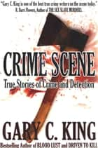 Crime Scene: True Stories of Crime and Detection ebook by Gary C. King