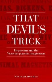 That devil's trick - Hypnotism and the Victorian popular imagination ebook by Hughes William