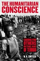 The Humanitarian Conscience - Caring for Others in the Age of Terror ebook by W. R. Smyser