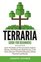 Terraria Guide For Beginners - Learn The Basics of Terraria Game, Explore Biomes, Find Materials, Build Houses, Craft Items, Discover Powerful Weapons, Defeat Monsters and Bosses ebook by Joseph Joyner