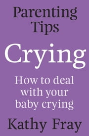 Parenting Tips: Crying - How to Deal With Your Baby Crying ebook by Kathy Fray