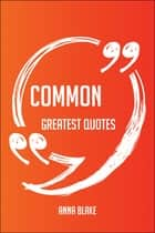 Common Greatest Quotes - Quick, Short, Medium Or Long Quotes. Find The Perfect Common Quotations For All Occasions - Spicing Up Letters, Speeches, And Everyday Conversations. ebook by Anna Blake