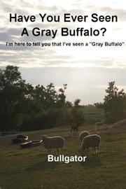 "Have You Ever Seen A Gray Buffalo? - I'm here to tell you that I've seen a ""Gray Buffalo"" ebook by Bullgator"