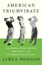 American Triumvirate - Sam Snead, Byron Nelson, Ben Hogan, and the Modern Age of Golf ebook by James Dodson