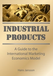 Industrial Products - A Guide to the International Marketing Economics Model ebook by Erdener Kaynak,Hans Jansson