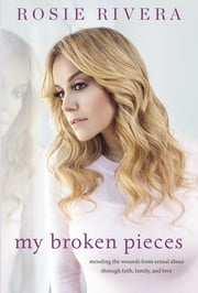 My Broken Pieces - Mending the Wounds From Sexual Abuse Through Faith, Family and Love ebook by Rosie Rivera
