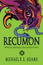 Recumon: Wrath Apidae and Another Story (Collection #2) - Recumon Collections, #2 ebook by Michael R.E. Adams