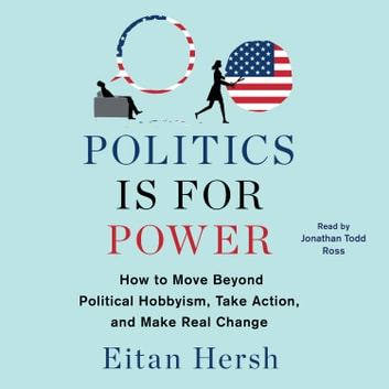 Politics is for Power - How to Move Beyond Political Hobbyism, Take Action, and Make Real Change audiobook by Eitan Hersh