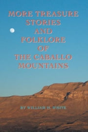 More Treasure Stories and Folklore of the Caballo Mountains ebook by William H. White